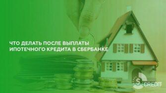 Что делать после выплаты ипотечного кредита в Сбербанке