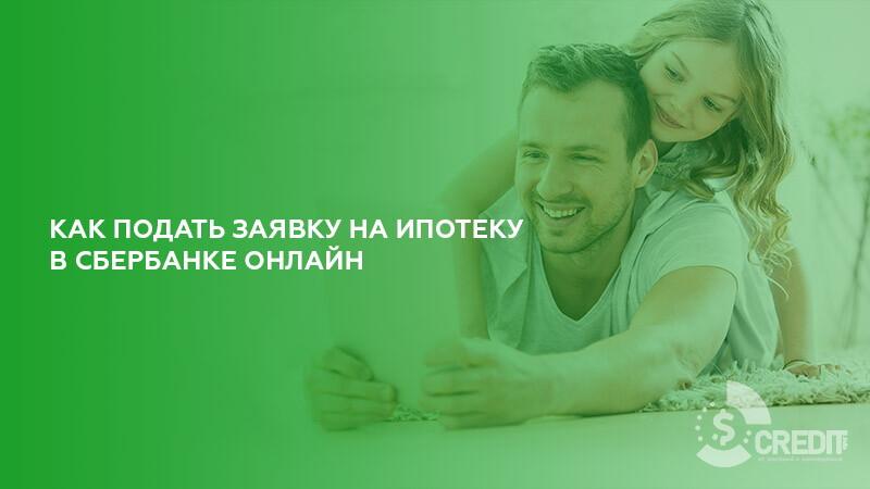Заявка на ипотеку в Сбербанке Онлайн: как подать заявку на кредит