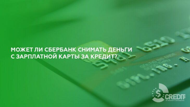 Может ли Сбербанк снимать деньги с зарплатной карты за кредит?