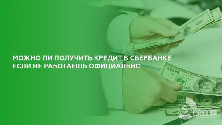 Можно ли получить кредит в Сбербанке если не работаешь официально