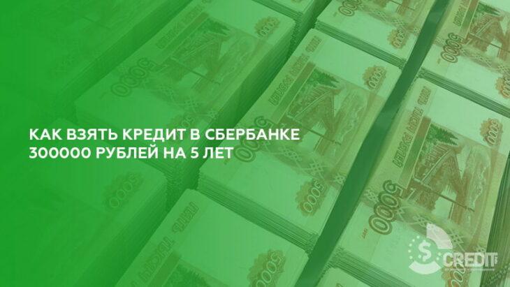 Как взять кредит в Сбербанке 300000 рублей на 5 лет