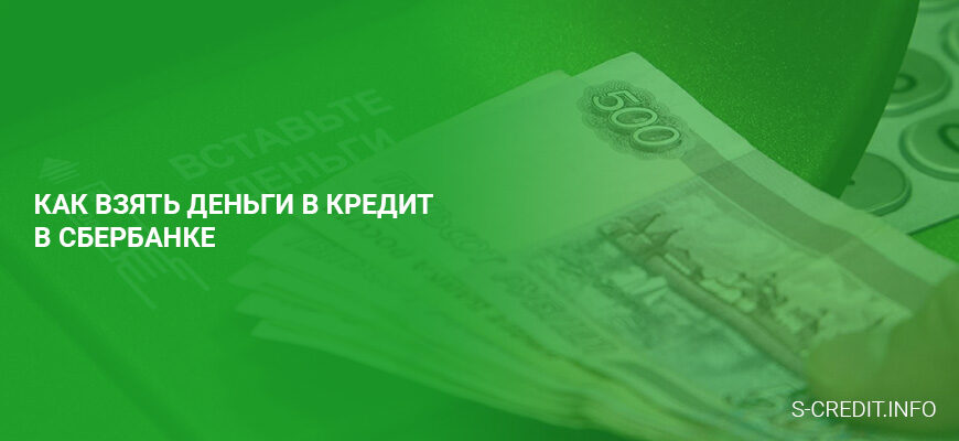 Как взять деньги в кредит в Сбербанке